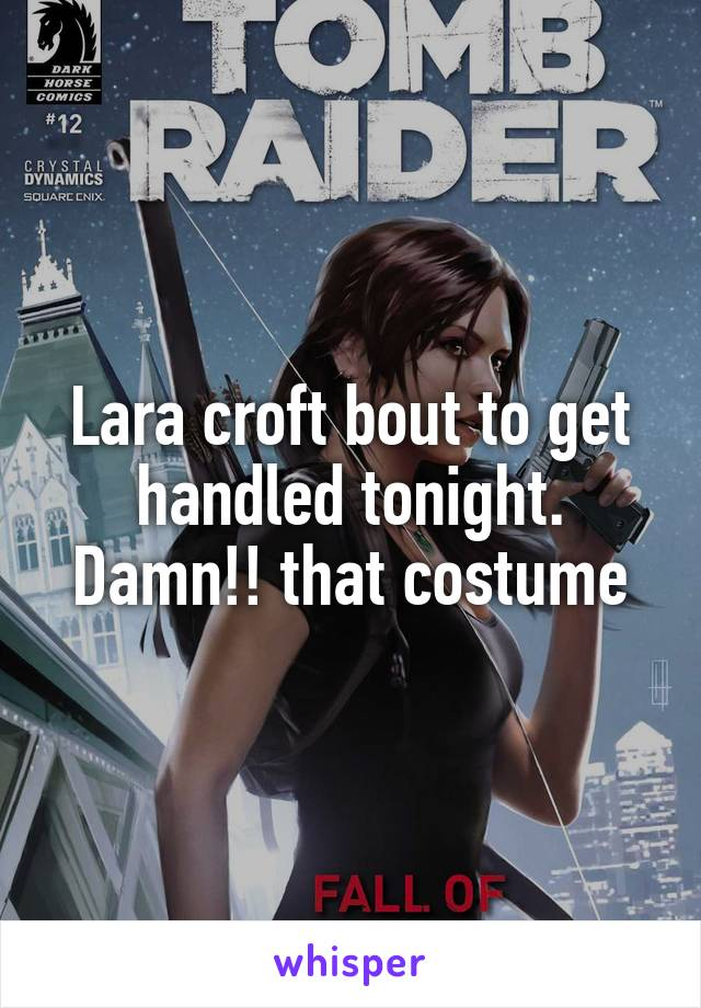 Lara croft bout to get handled tonight. Damn!! that costume