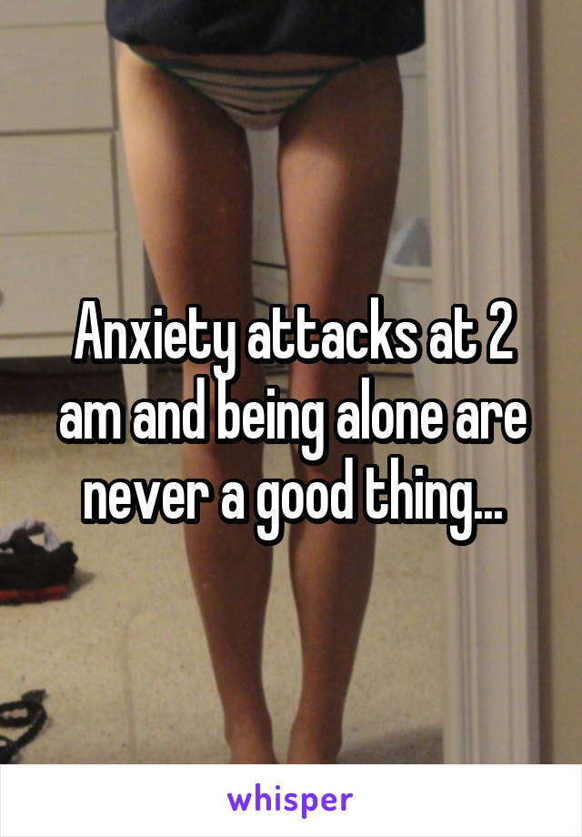 Anxiety attacks at 2 am and being alone are never a good thing...