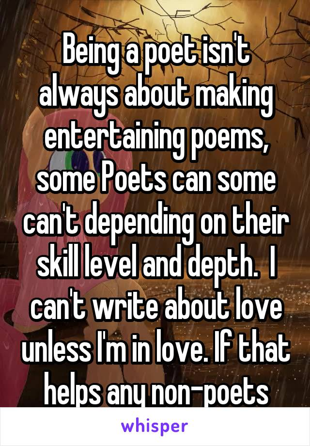 Being a poet isn't always about making entertaining poems, some Poets can some can't depending on their skill level and depth.  I can't write about love unless I'm in love. If that helps any non-poets