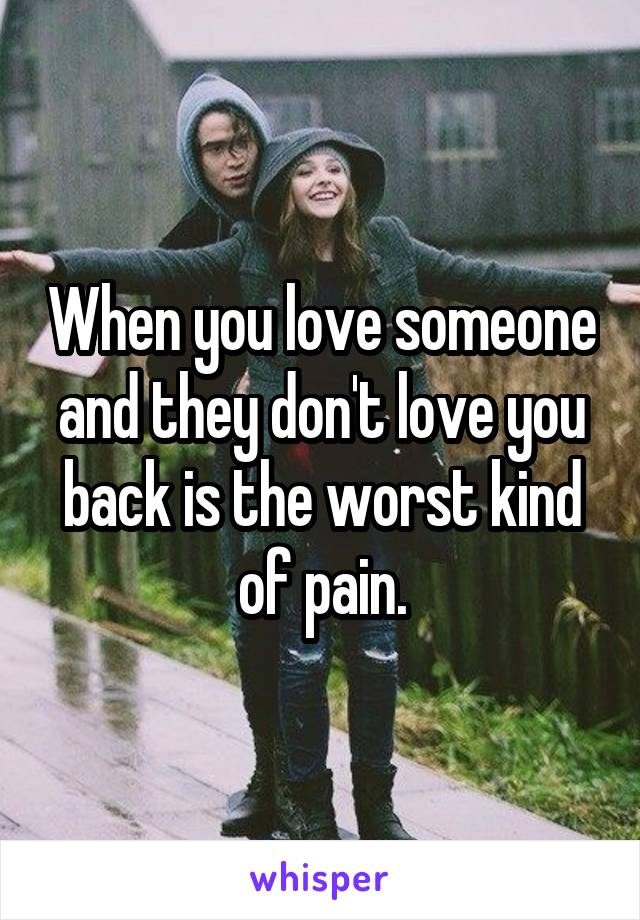 When you love someone and they don't love you back is the worst kind of pain.