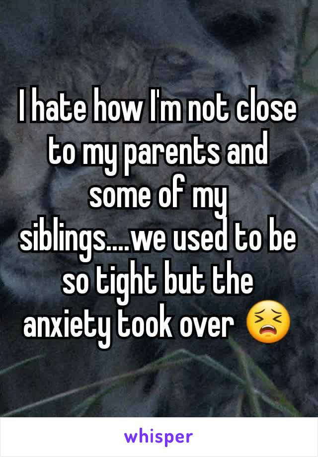 I hate how I'm not close to my parents and some of my siblings....we used to be so tight but the anxiety took over 😣