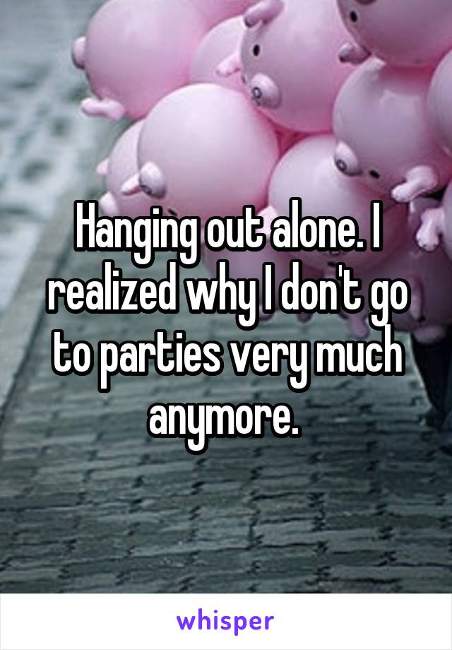 Hanging out alone. I realized why I don't go to parties very much anymore.