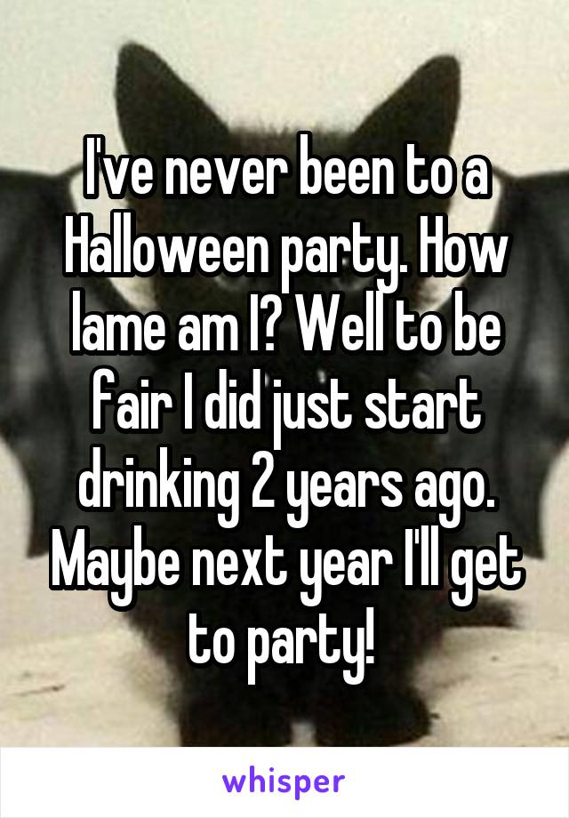 I've never been to a Halloween party. How lame am I? Well to be fair I did just start drinking 2 years ago. Maybe next year I'll get to party!