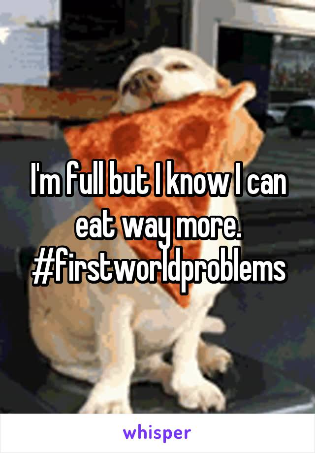 I'm full but I know I can eat way more. #firstworldproblems