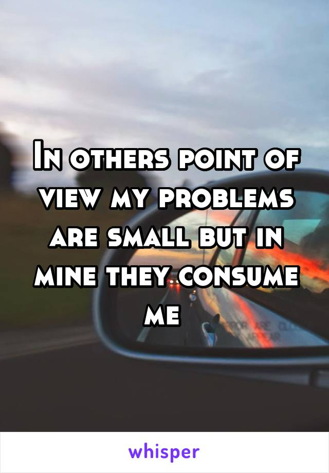 In others point of view my problems are small but in mine they consume me