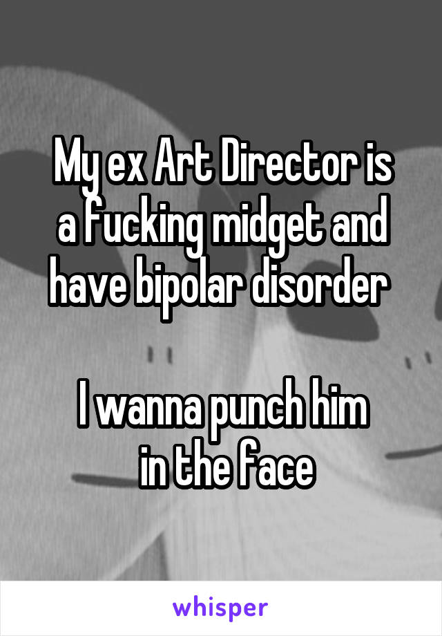 My ex Art Director is a fucking midget and have bipolar disorder   I wanna punch him  in the face