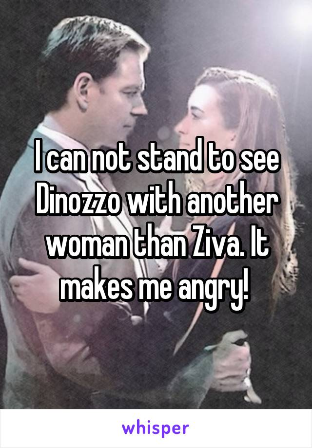 I can not stand to see Dinozzo with another woman than Ziva. It makes me angry!