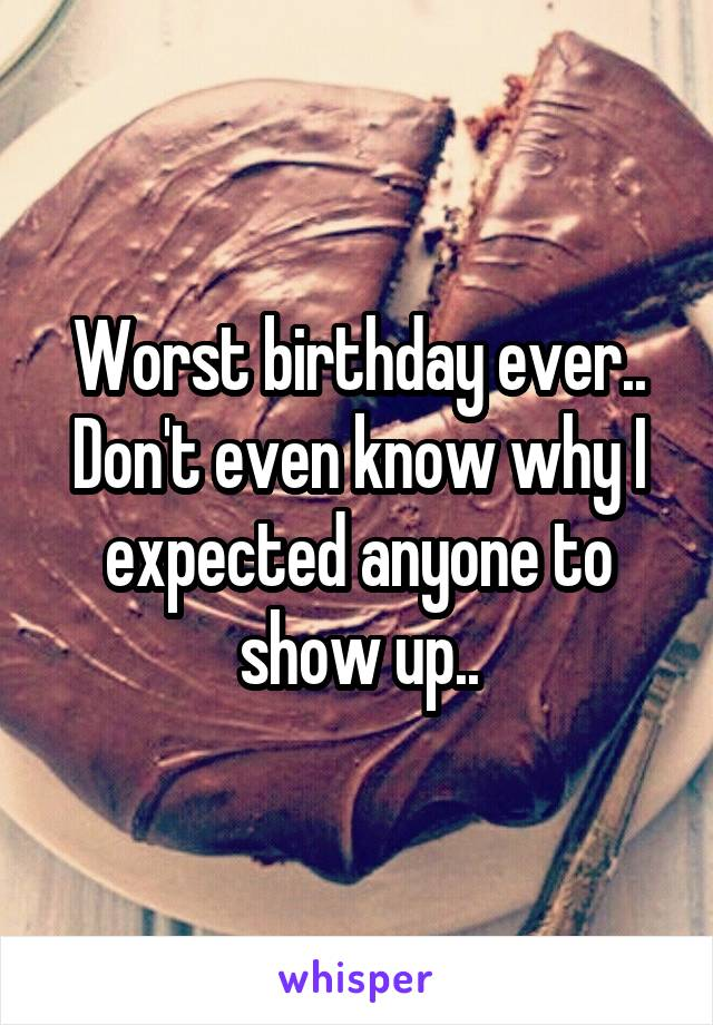 Worst birthday ever.. Don't even know why I expected anyone to show up..