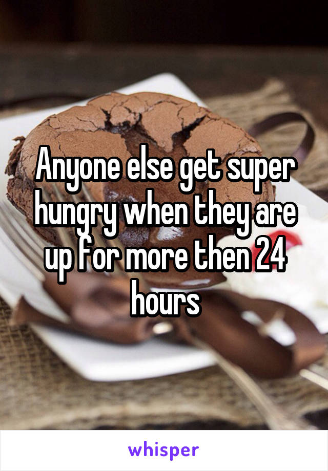 Anyone else get super hungry when they are up for more then 24 hours