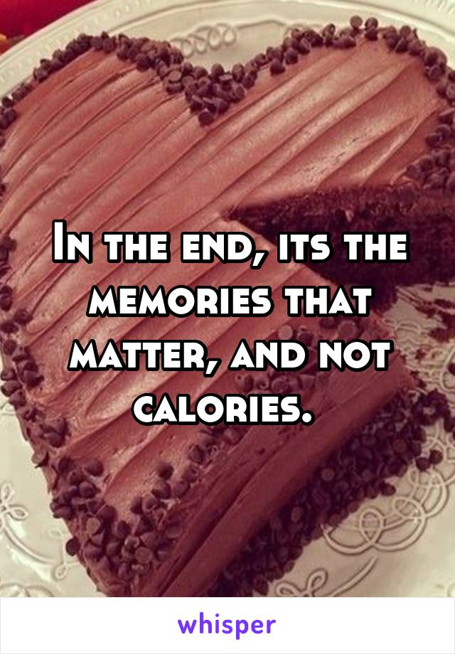 In the end, its the memories that matter, and not calories.