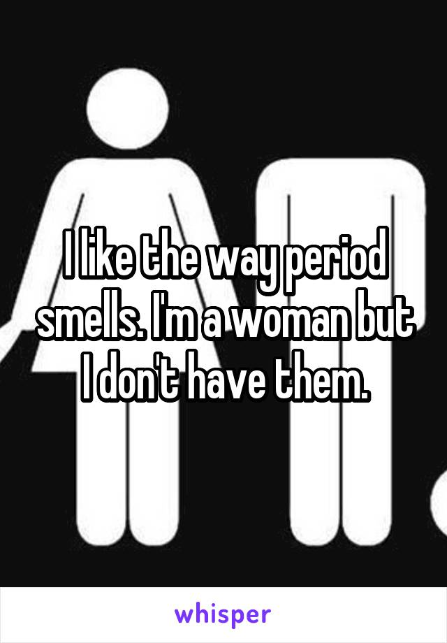 I like the way period smells. I'm a woman but I don't have them.