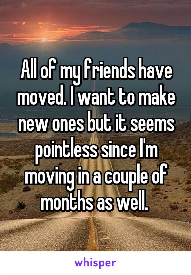All of my friends have moved. I want to make new ones but it seems pointless since I'm moving in a couple of months as well.