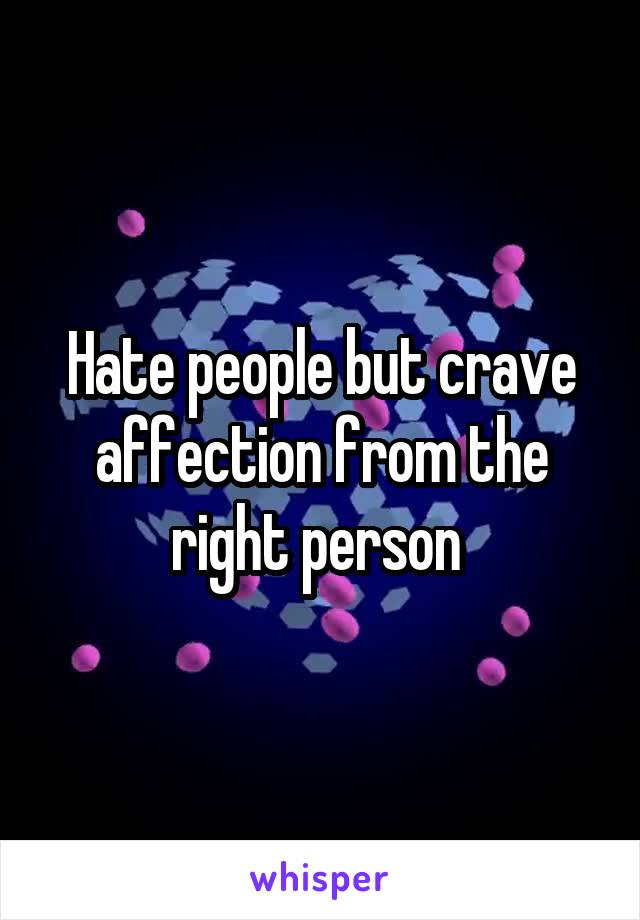 Hate people but crave affection from the right person