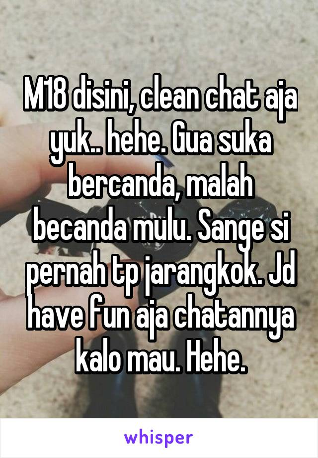 M18 disini, clean chat aja yuk.. hehe. Gua suka bercanda, malah becanda mulu. Sange si pernah tp jarangkok. Jd have fun aja chatannya kalo mau. Hehe.