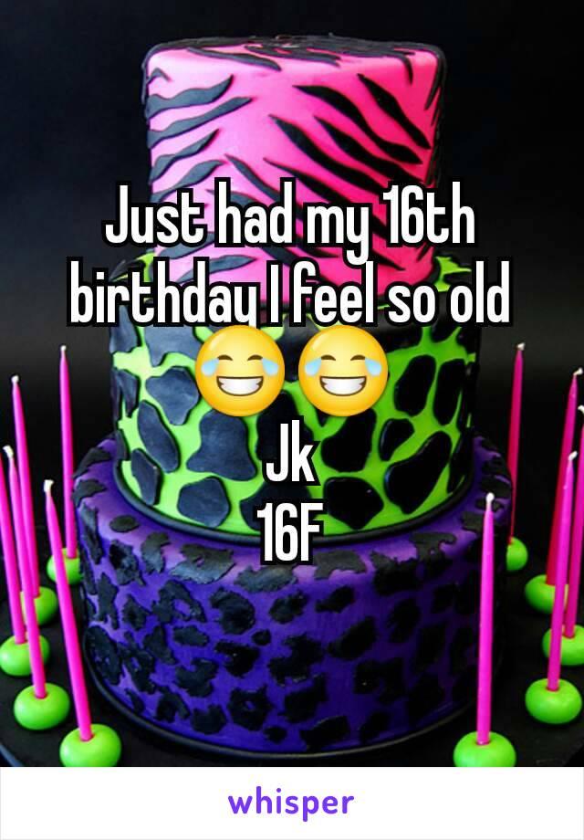 Just had my 16th birthday I feel so old 😂😂 Jk 16F