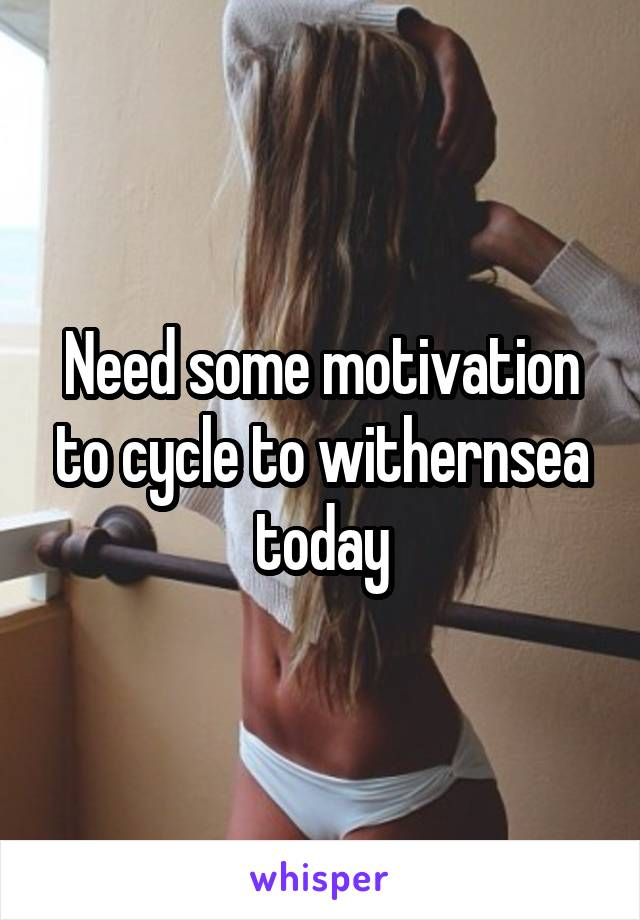 Need some motivation to cycle to withernsea today