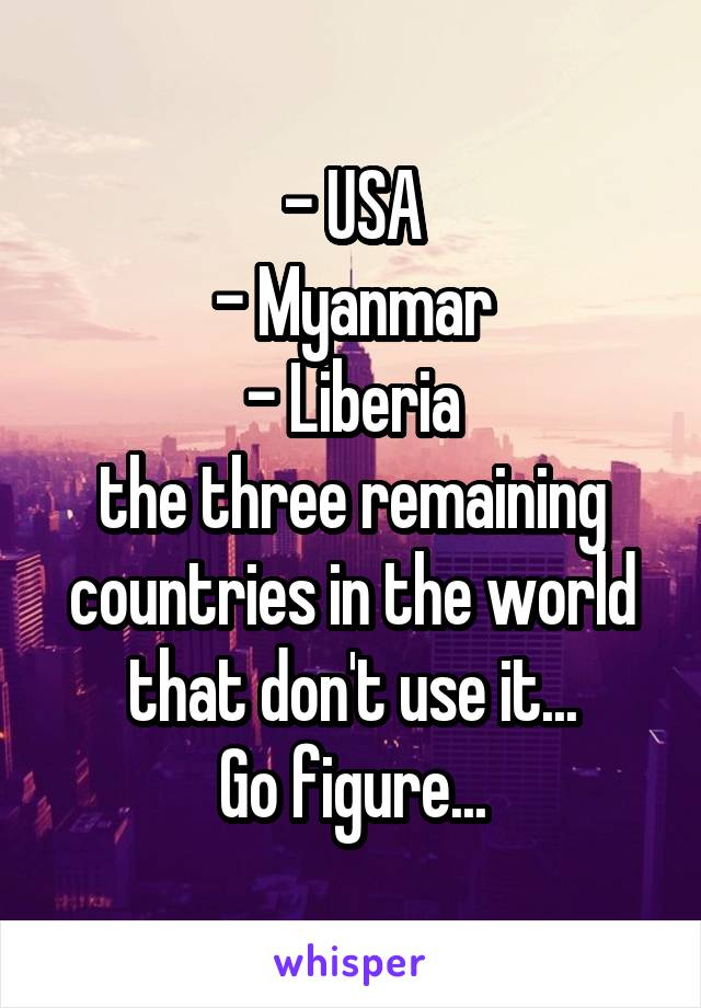 - USA - Myanmar - Liberia the three remaining countries in the world that don't use it... Go figure...