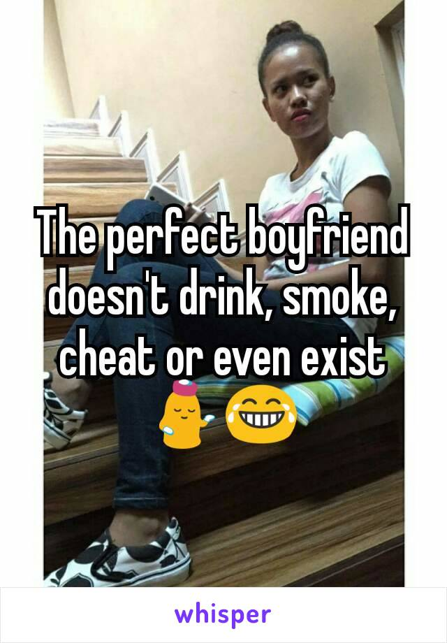 The perfect boyfriend doesn't drink, smoke, cheat or even exist 💁😂