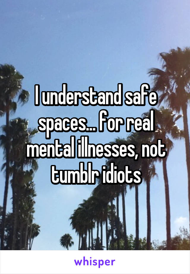 I understand safe spaces... for real mental illnesses, not tumblr idiots