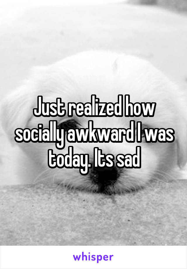 Just realized how socially awkward I was today. Its sad