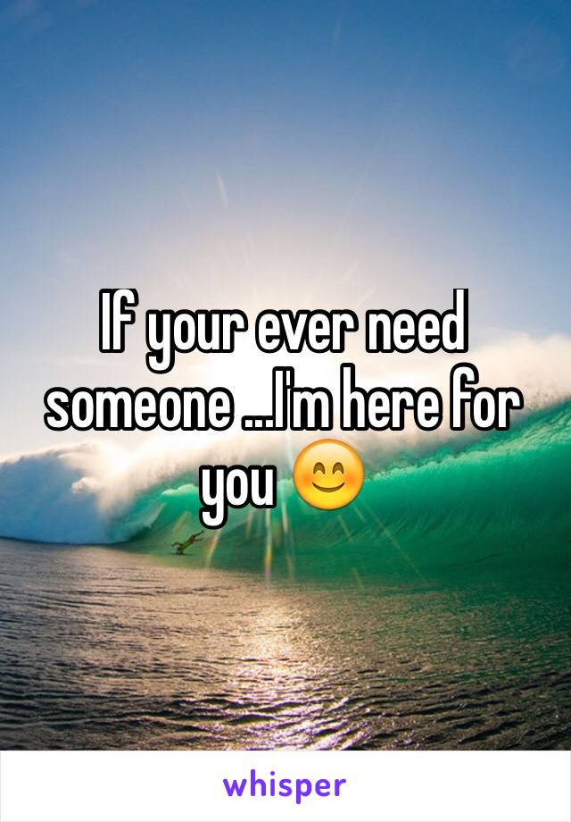 If your ever need someone ...I'm here for you 😊
