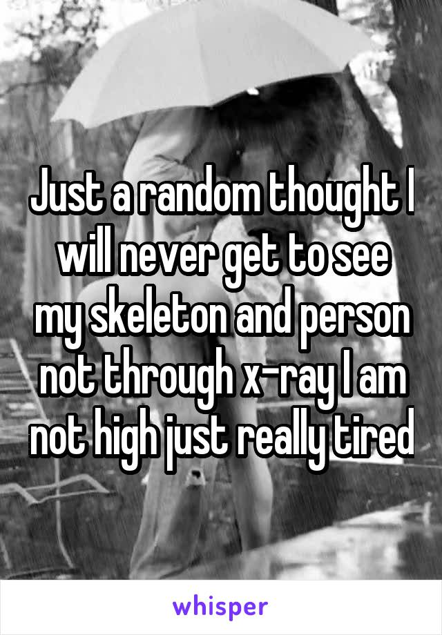 Just a random thought I will never get to see my skeleton and person not through x-ray I am not high just really tired
