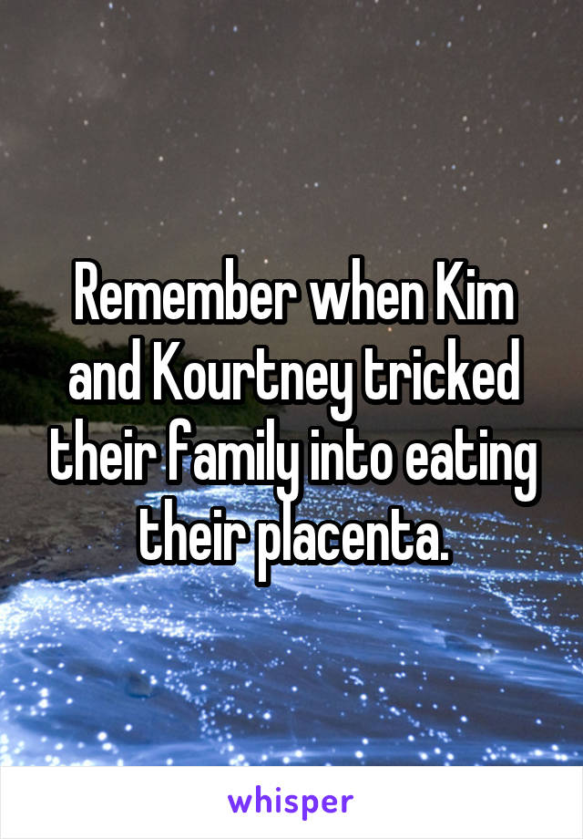 Remember when Kim and Kourtney tricked their family into eating their placenta.