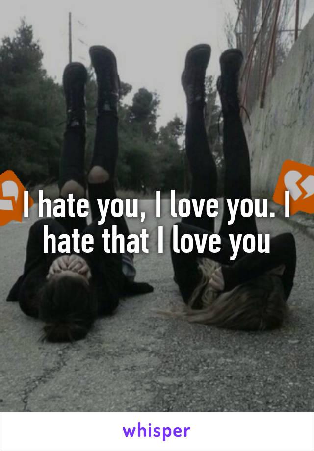 I hate you, I love you. I hate that I love you