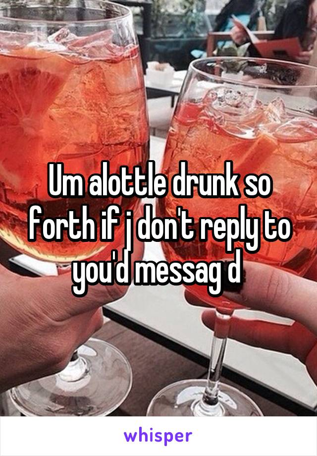 Um alottle drunk so forth if j don't reply to you'd messag d