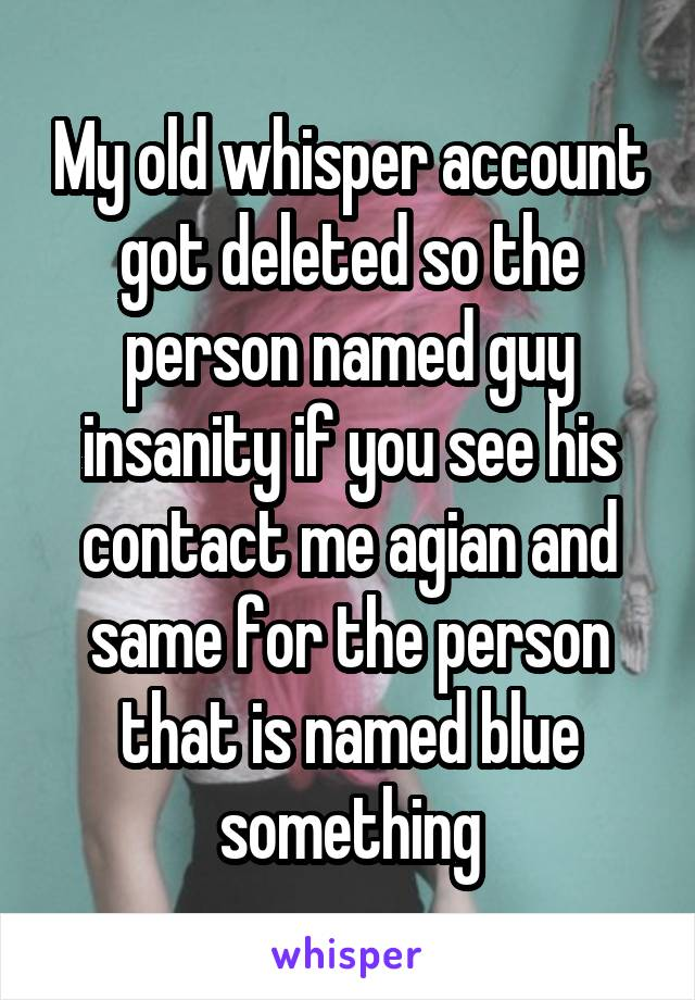 My old whisper account got deleted so the person named guy insanity if you see his contact me agian and same for the person that is named blue something