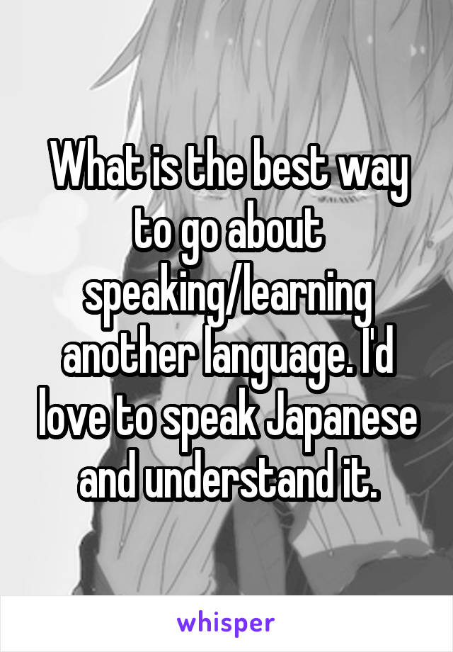 What is the best way to go about speaking/learning another language. I'd love to speak Japanese and understand it.