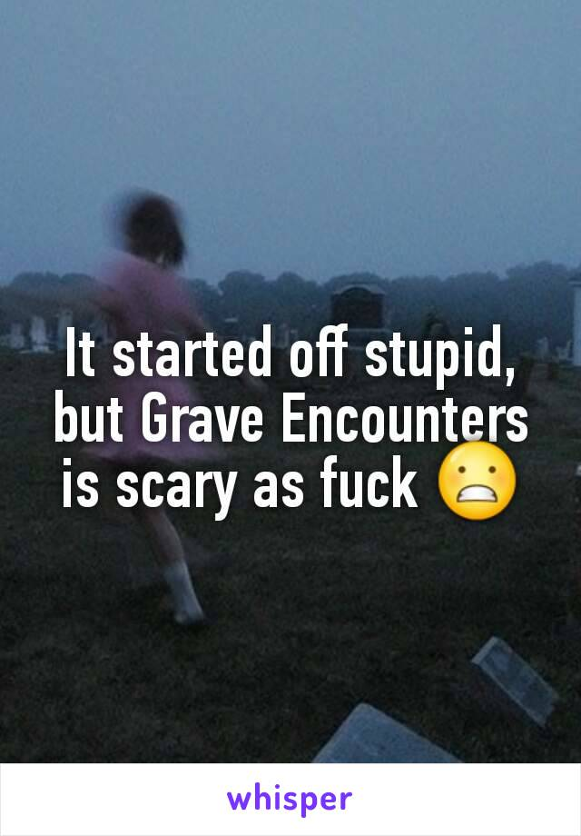 It started off stupid, but Grave Encounters is scary as fuck 😬