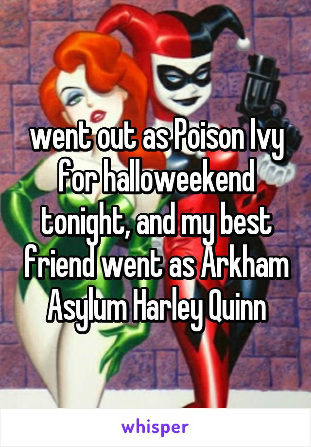 went out as Poison Ivy for halloweekend tonight, and my best friend went as Arkham Asylum Harley Quinn