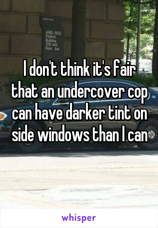 I don't think it's fair that an undercover cop can have darker tint on side windows than I can