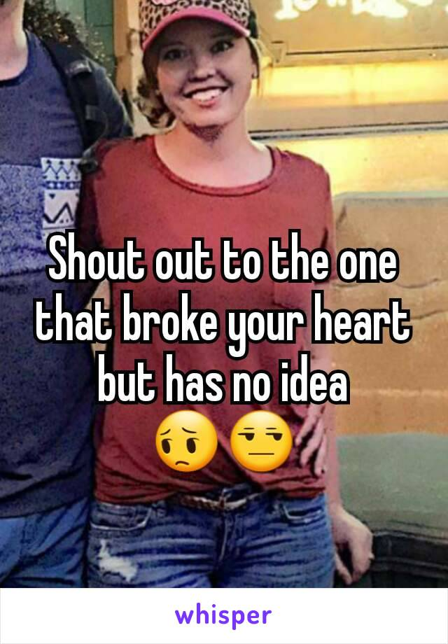 Shout out to the one that broke your heart but has no idea 😔😒