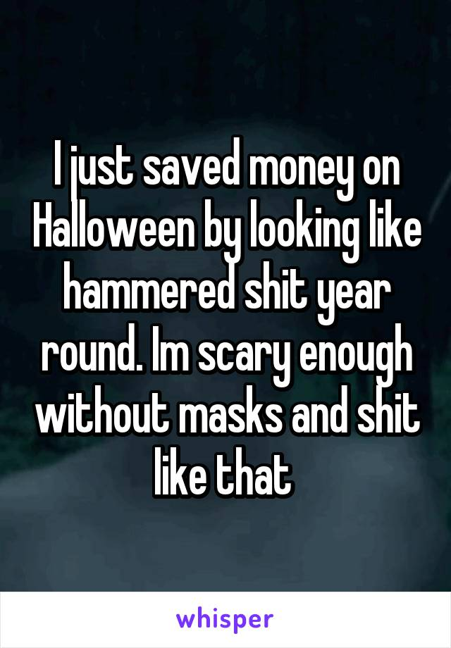 I just saved money on Halloween by looking like hammered shit year round. Im scary enough without masks and shit like that