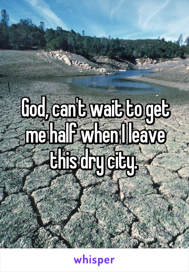 God, can't wait to get me half when I leave this dry city.