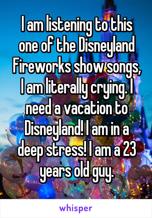 I am listening to this one of the Disneyland Fireworks show songs, I am literally crying. I need a vacation to Disneyland! I am in a deep stress! I am a 23 years old guy.