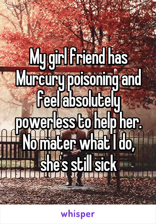 My girl friend has Murcury poisoning and feel absolutely powerless to help her. No mater what I do, she's still sick
