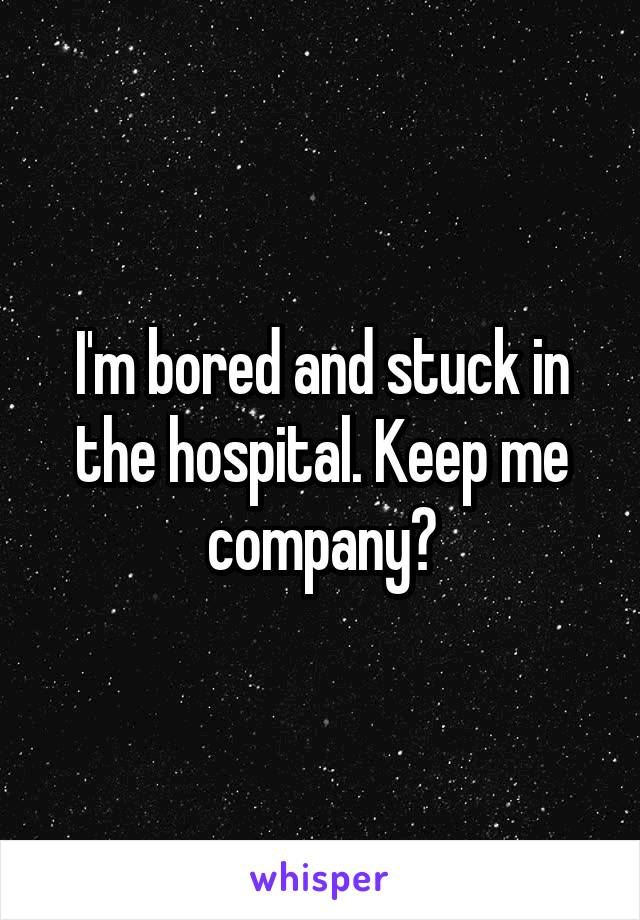 I'm bored and stuck in the hospital. Keep me company?