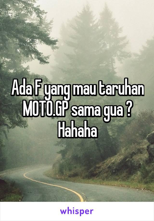 Ada F yang mau taruhan MOTO.GP sama gua ? Hahaha