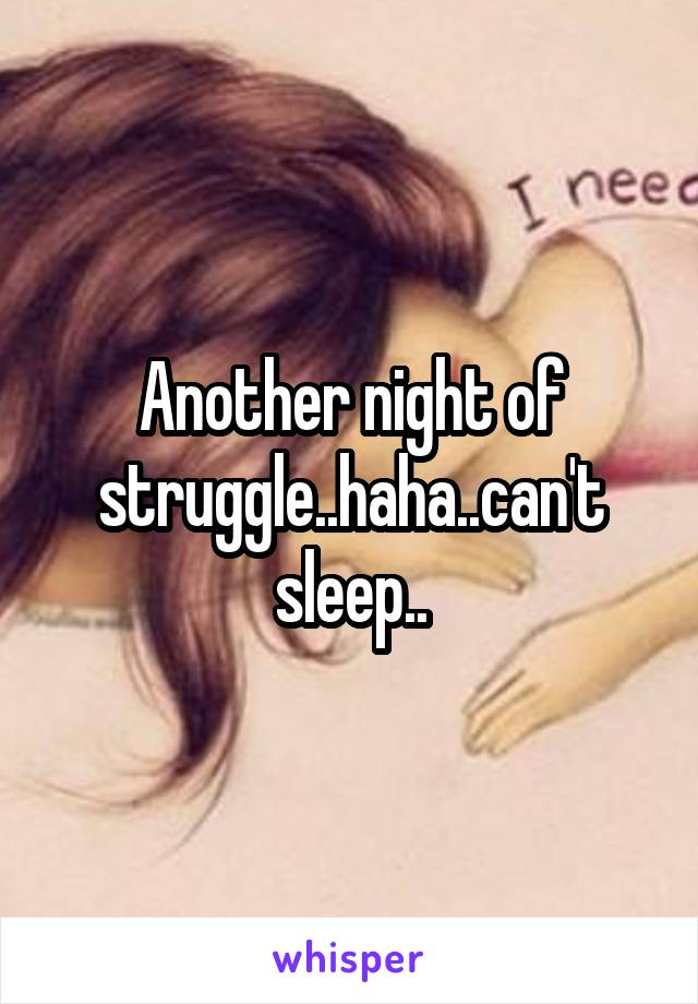 Another night of struggle..haha..can't sleep..
