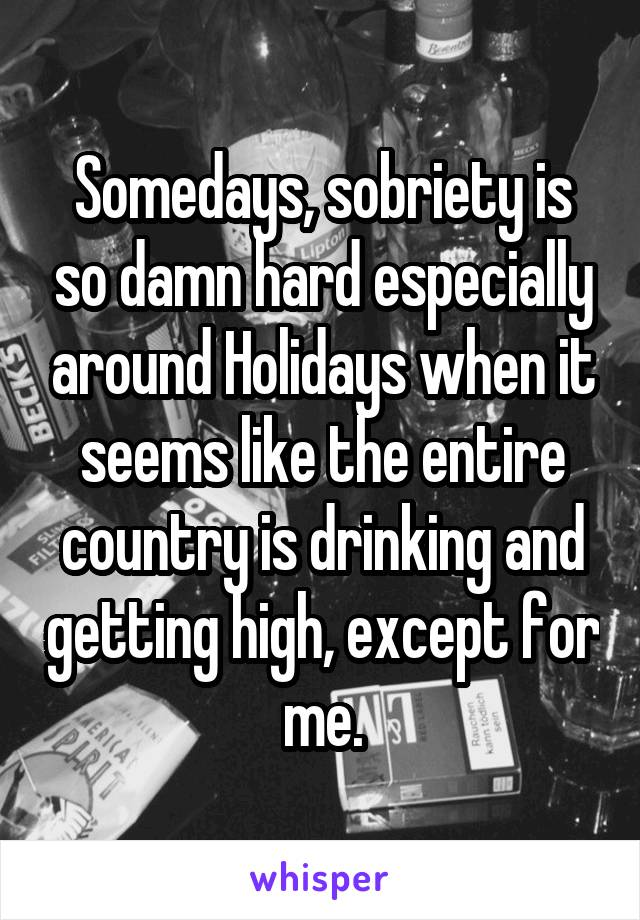 Somedays, sobriety is so damn hard especially around Holidays when it seems like the entire country is drinking and getting high, except for me.