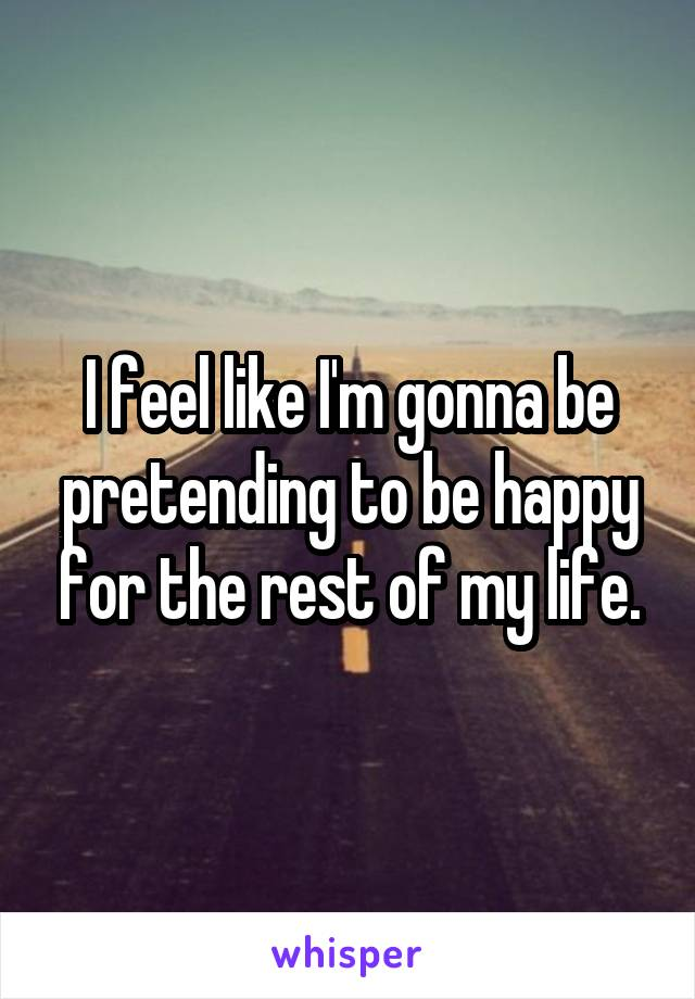 I feel like I'm gonna be pretending to be happy for the rest of my life.