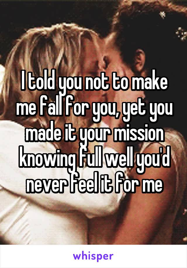 I told you not to make me fall for you, yet you made it your mission knowing full well you'd never feel it for me