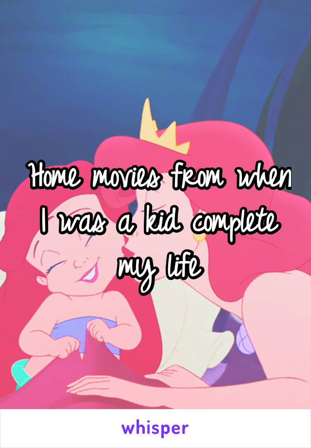 Home movies from when I was a kid complete my life