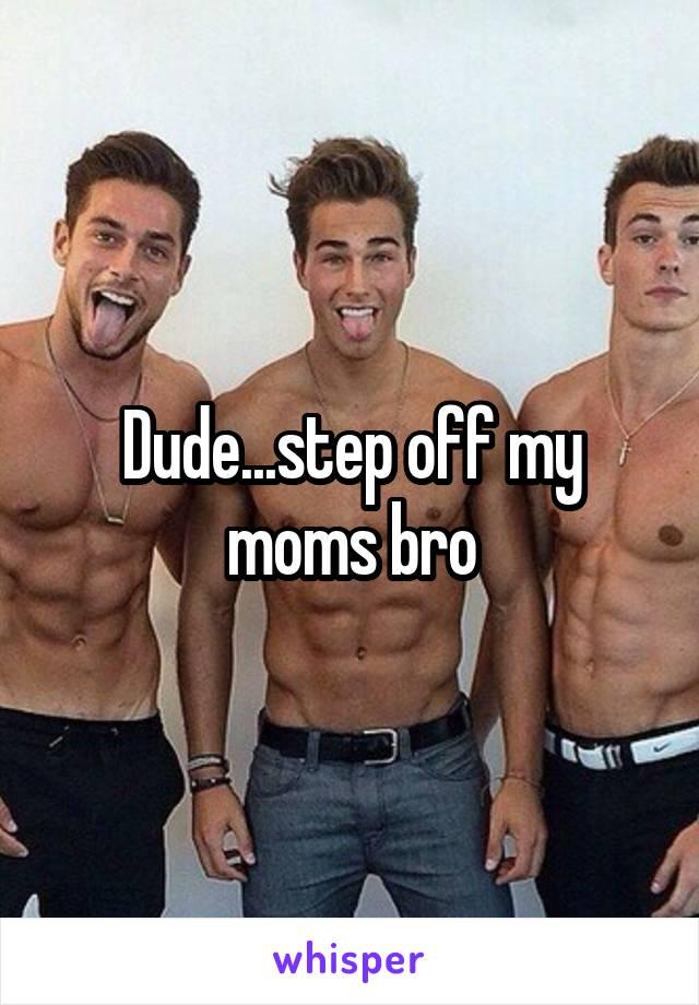Dude...step off my moms bro