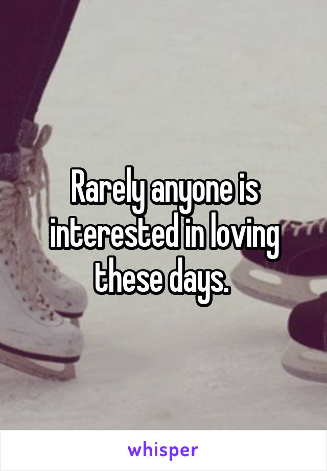 Rarely anyone is interested in loving these days.