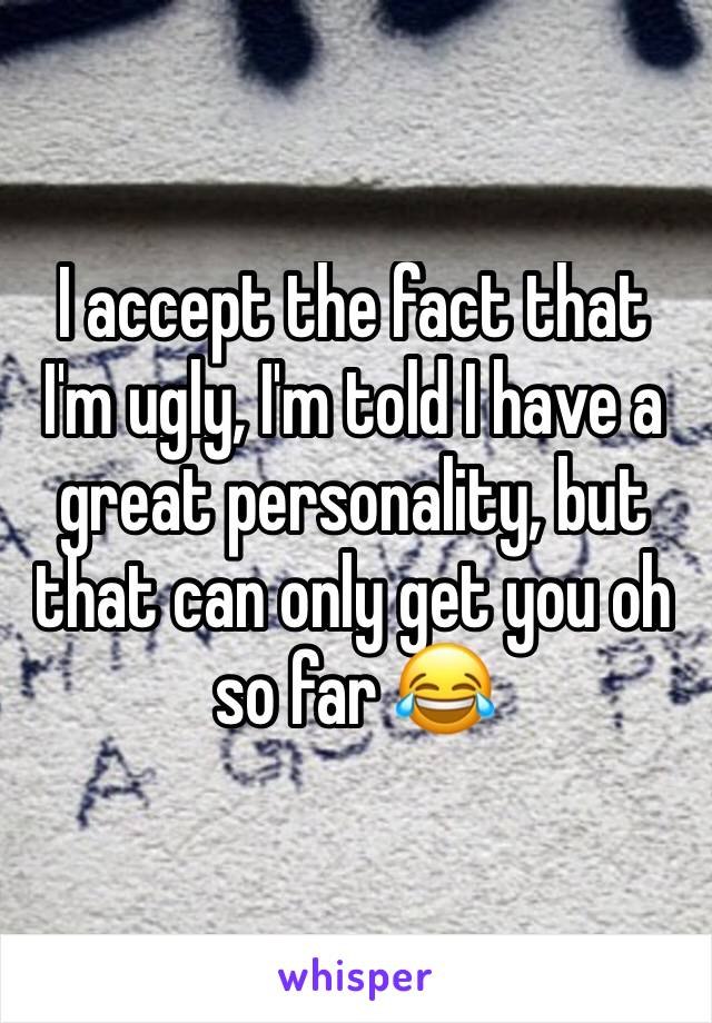 I accept the fact that I'm ugly, I'm told I have a great personality, but that can only get you oh so far 😂