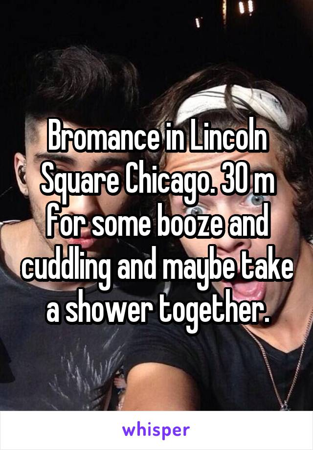 Bromance in Lincoln Square Chicago. 30 m for some booze and cuddling and maybe take a shower together.